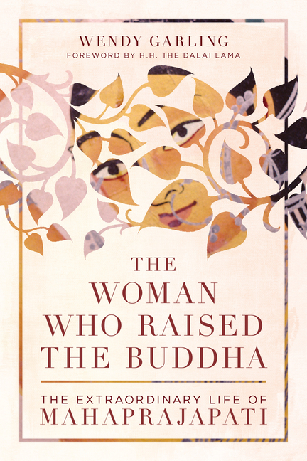 The Woman Who Raised the Buddha: The Extraordinary Life of Mahaprajapati. Wendy Garling