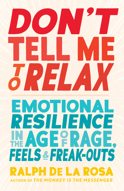 Don't Tell Me to Relax: Emotional Resilience in the Age of Rage, Feels, and Freak-Outs. Ralph De...