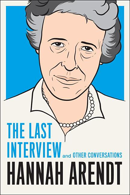 Hannah Arendt: The Last Interview: And Other Conversations. Hannah Arendt.