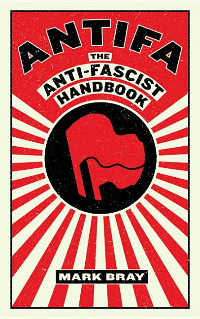 Antifa: The Antifascist Handbook. Mark Bray.