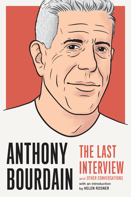 Anthony Bourdain: The Last Interview: and Other Conversations. Anthony Bourdain
