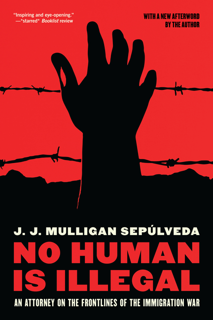 No Human is Illegal: An Attorney on the Front Lines of the Immigration War. J. J. Mulligan Sepulveda