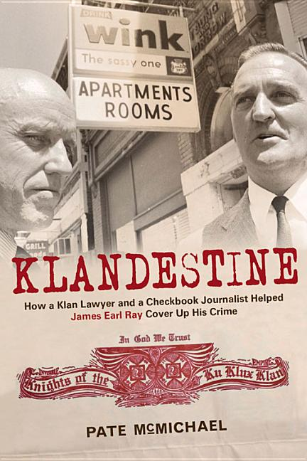 Klandestine: How a Slick Klan Lawyer and a Checkbook Journalist Helped James Earl Ray Cover Up His Crime. Pate McMichael.