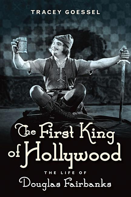 The First King of Hollywood: The Life of Douglas Fairbanks. Tracey Goessel.