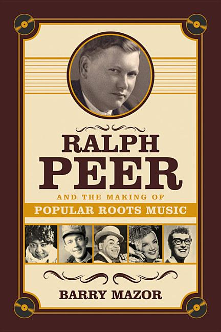Ralph Peer and the Making of Popular Roots Music. Barry Mazor.