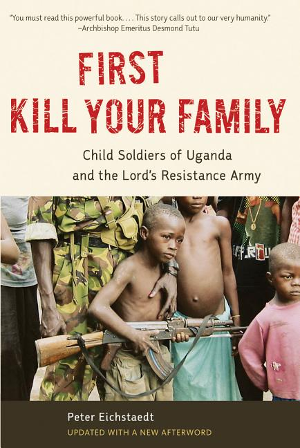 First Kill Your Family: Child Soldiers of Uganda and the Lord's Resistance Army. Peter Eichstaedt