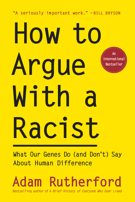 How to Argue With a Racist: What Our Genes Do (and Don't) Say About Human Difference. Adam Rutherford.
