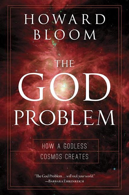 God Problem: How a Godless Cosmos Creates. Howard Bloom