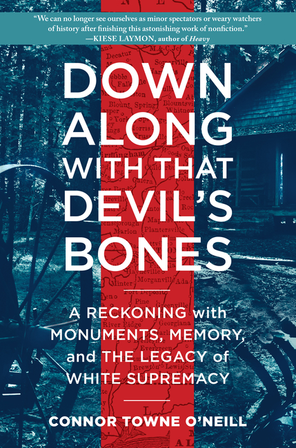Down Along with That Devil's Bones: A Reckoning with Monuments, Memory, and the Legacy of White Supremacy. Connor Towne O'Neill.