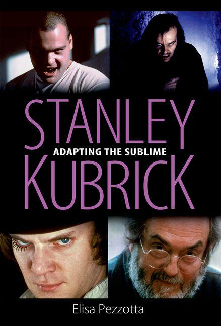 Stanley Kubrick: Adapting the Sublime. Elisa Pezzotta