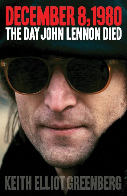 December 8, 1980: The Day John Lennon Died. Keith Elliot Greenberg