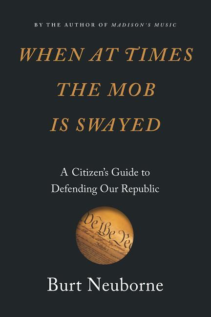 When at Times the Mob Is Swayed: A Citizen's Guide to Defending Our Republic. Burt Neuborne