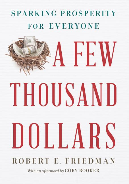 A Few Thousand Dollars: Sparking Prosperity for Everyone. Robert E. Friedman.