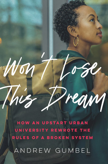 Won't Lose This Dream: How an Upstart Urban University Rewrote the Rules of a Broken System. Andrew Gumbel.