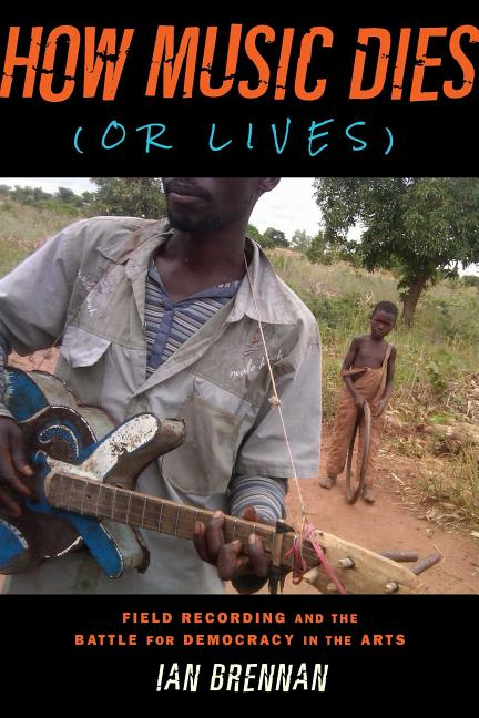 How Music Dies (or Lives): Field Recording and the Battle for Democracy in the Arts. Ian Brennan.