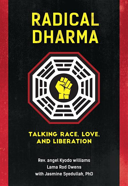 Radical Dharma: Talking Race, Love, and Liberation. Lama Rod Owens Rev. angel Kyodo Williams, Jasmine Syedullah Ph D.