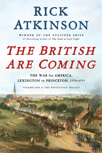 British Are Coming: The War for America, Lexington to Princeton, 1775-1777. Rick Atkinson.