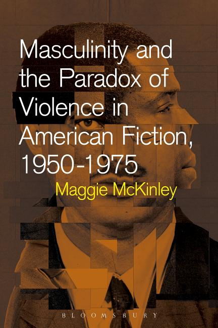 Masculinity and the Paradox of Violence in American Fiction, 1950-1975. Maggie McKinley