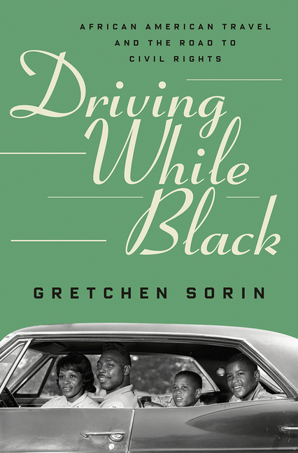Driving While Black: African American Travel and the Road to Civil Rights. Gretchen Sorin