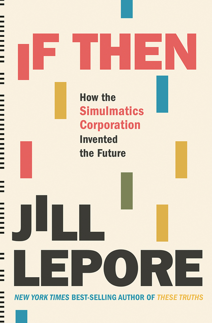 If Then: How the Simulmatics Corporation Invented the Future. Jill Lepore