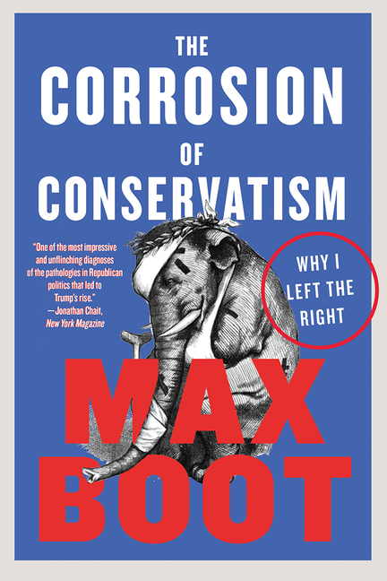 The Corrosion of Conservatism: Why I Left the Right. Max Boot