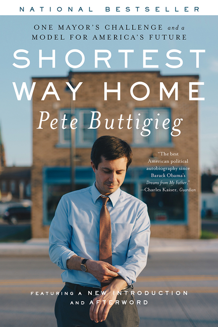 Shortest Way Home: One Mayor's Challenge and a Model for America's Future. Pete Buttigieg