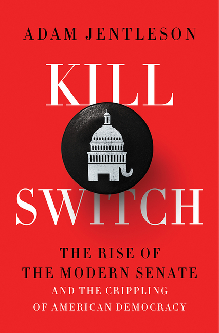 Kill Switch: The Rise of the Modern Senate and the Crippling of American Democracy. Adam Jentleson