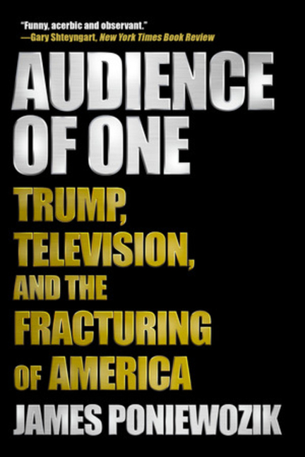 Audience of One: Trump, Television, and the Fracturing of America. James Poniewozik