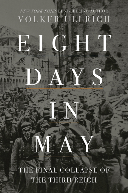 Eight Days in May: The Final Collapse of the Third Reich. Volker Ullrich.