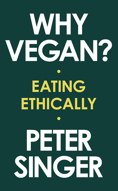 Why Vegan?: Eating Ethically. Peter Singer.