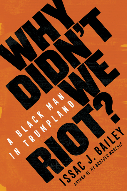 Why Didn't We Riot?: A Black Man in Trumpland. Issac J. Bailey
