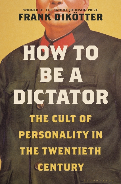 How to Be a Dictator: The Cult of Personality in the Twentieth Century. Frank Dikötter