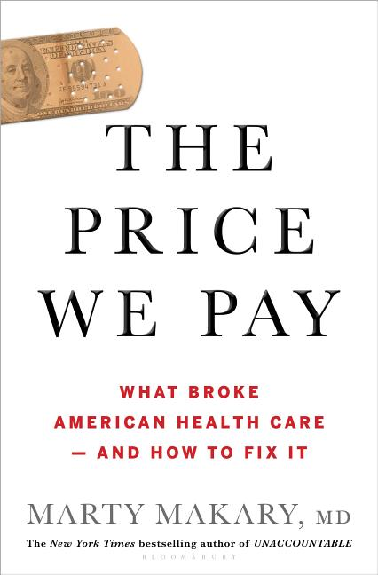 Price We Pay: What Broke American Health Care--And How to Fix It. Marty Makary.