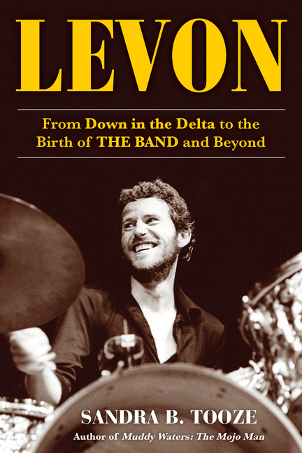 Levon: From Down in the Delta to the Birth of The Band and Beyond. Sandra B. Tooze.