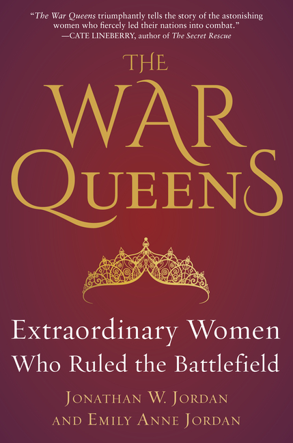 The War Queens: Extraordinary Women Who Ruled the Battlefield. Emily Anne Jordan Jonathan W. Jordan