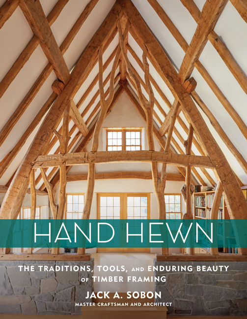 Hand Hewn: The Traditions, Tools, and Enduring Beauty of Timber Framing. Jack A. Sobon.