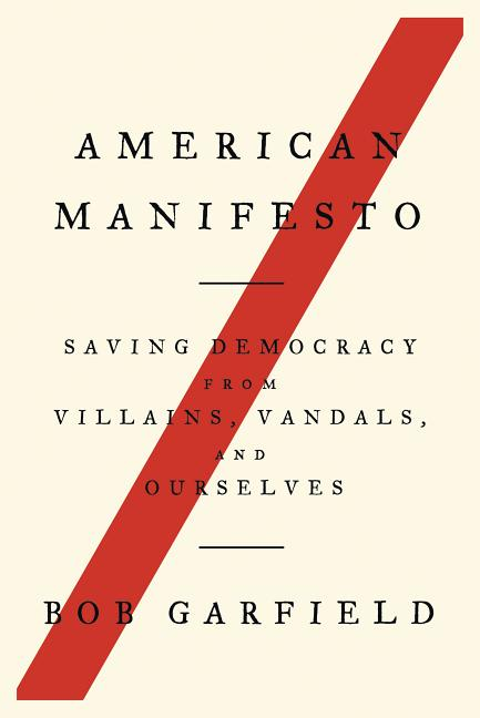 American Manifesto: Saving Democracy from Villains, Vandals, and Ourselves. Bob Garfield