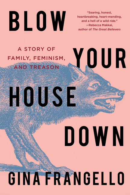 Blow Your House Down: A Story of Family, Feminism, and Treason. Gina Frangello
