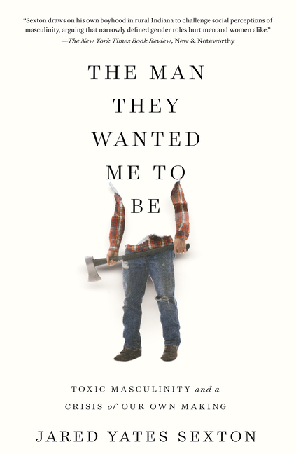 The Man They Wanted Me to Be: Toxic Masculinity and a Crisis of Our Own Making. Jared Yates Sexton.