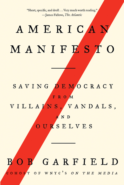 American Manifesto: Saving Democracy from Villains, Vandals, and Ourselves. Bob Garfield.