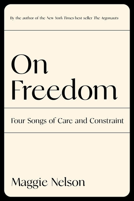 On Freedom: Four Songs of Care and Constraint. Maggie Nelson.