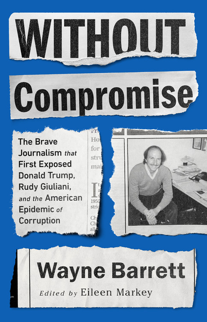 Without Compromise: The Brave Journalism that First Exposed Donald Trump, Rudy Giuliani, and the...