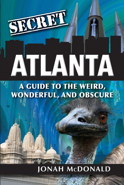 Secret Atlanta: A Guide to the Weird, Wonderful, and Obscure. Jonah McDonald