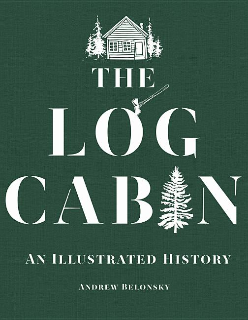 The Log Cabin: An Illustrated History. Andrew Belonsky.