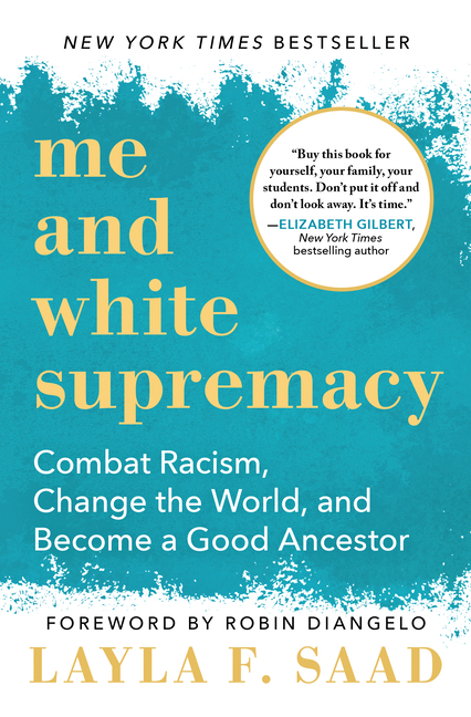 Me and White Supremacy: Combat Racism, Change the World, and Become a Good Ancestor. Layla Saad.