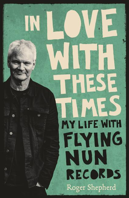 In Love With These Times: My Life With Flying Nun Records. Roger Shepherd.