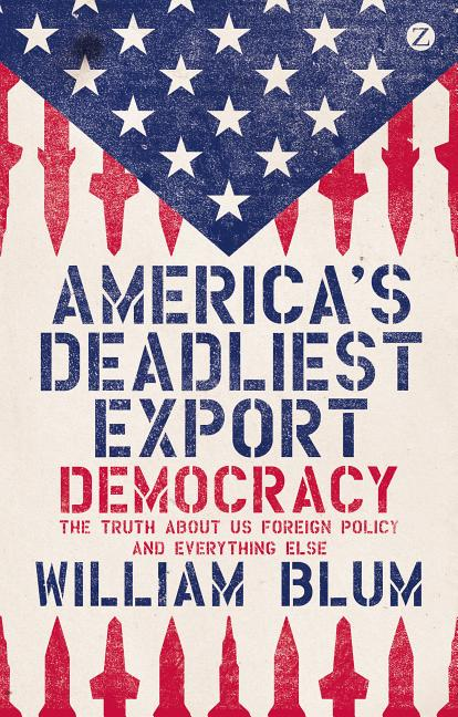 America's Deadliest Export: Democracy - The Truth About US Foreign Policy and Everything Else....