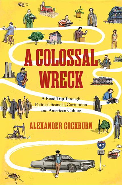 A Colossal Wreck: A Road Trip Through Political Scandal, Corruption, And American Culture....