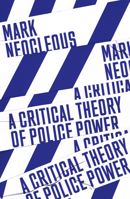 A Critical Theory of Police Power: The Fabrication of the Social Order. Mark Neocleous
