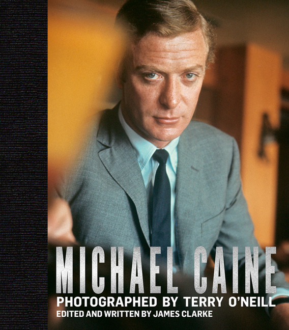 Michael Caine: Photographed by Terry O'Neill. James Clarke.